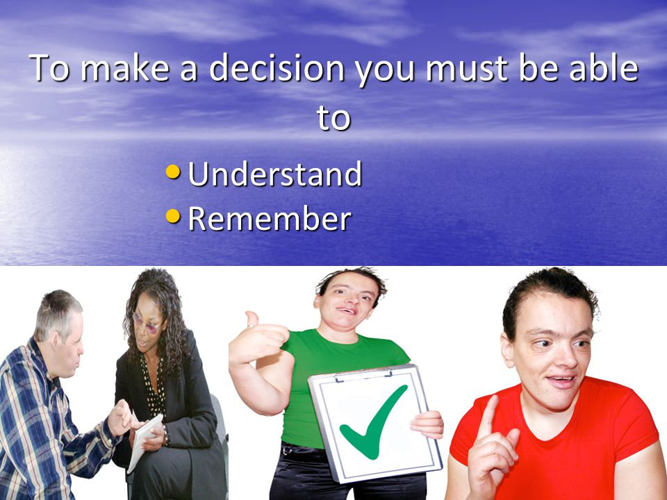 To make a decision you must be able to Understand Understand Remember Remember
