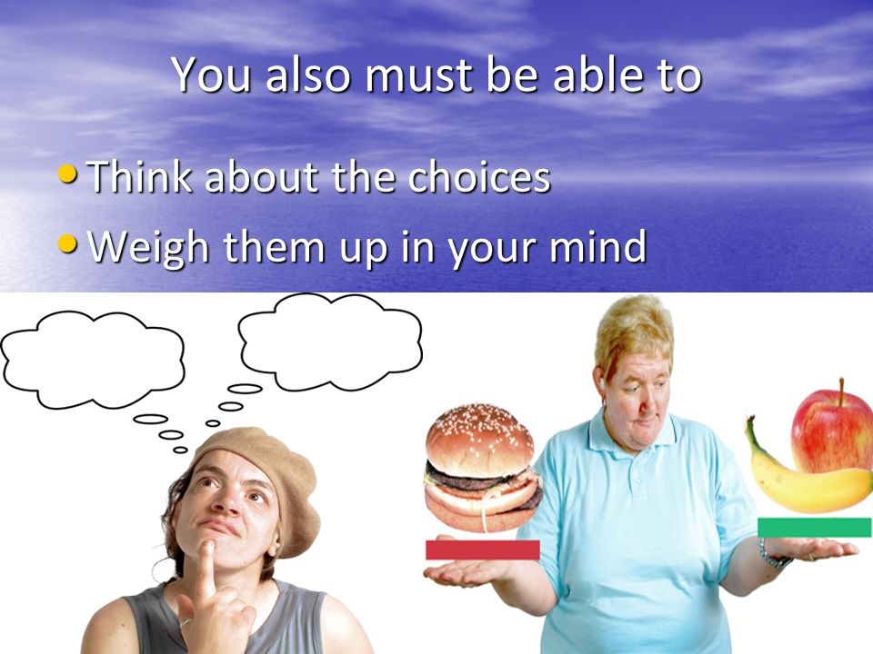 You also must be able to Think about the choices Think about the choices Weigh them up in your mind Weigh them up in your mind