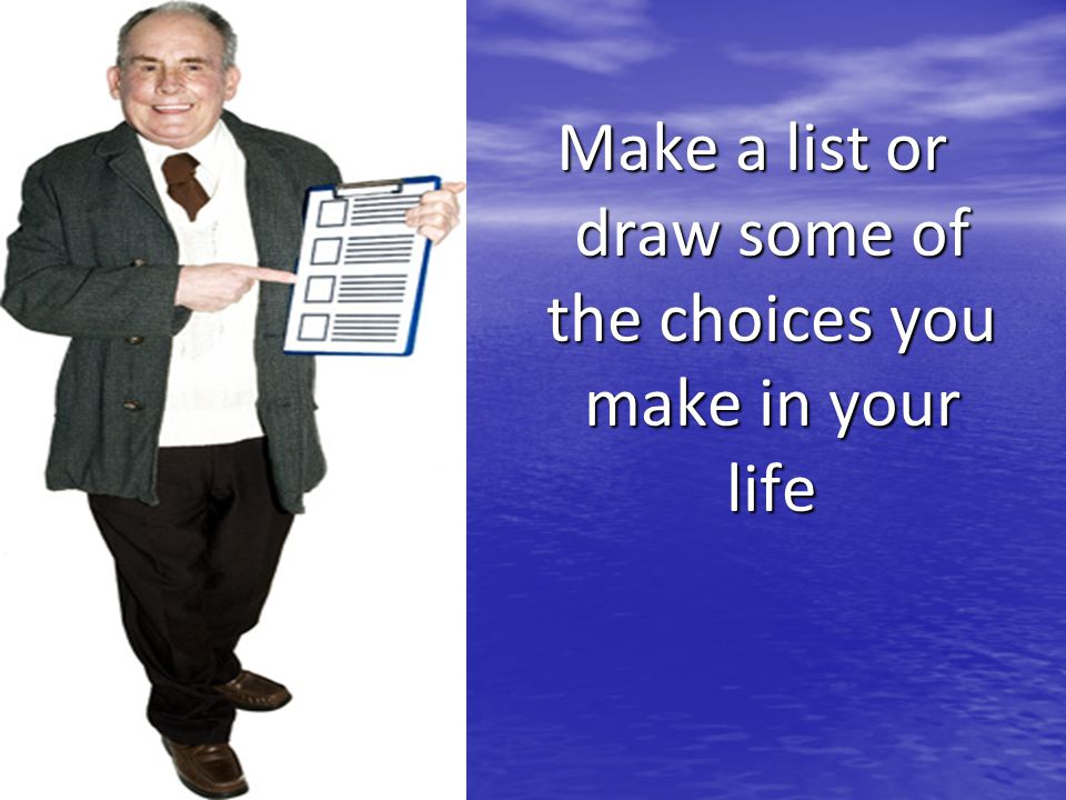Make a list or draw some of the choices you make in your life