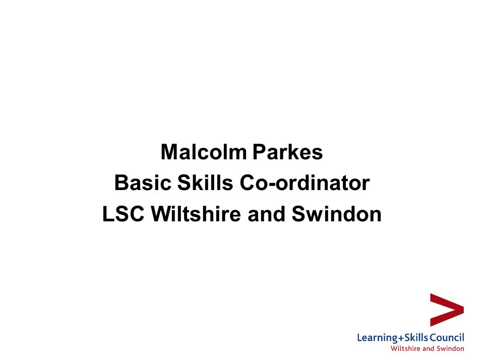 Malcolm Parkes Basic Skills Co-ordinator LSC Wiltshire and Swindon