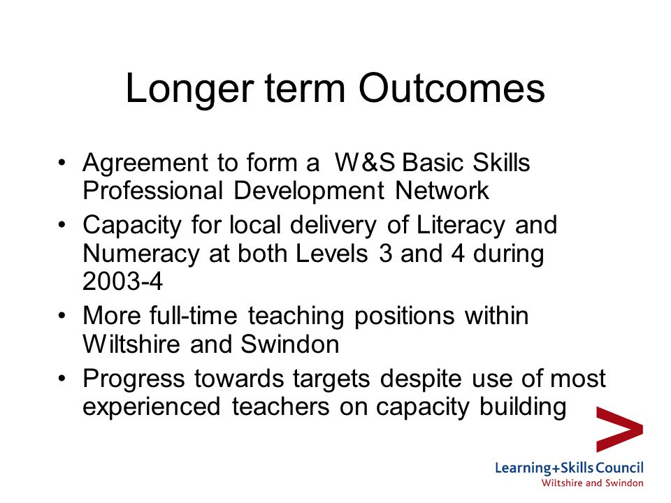 Longer term Outcomes Agreement to form a W&S Basic Skills Professional Development Network Capacity for local delivery of Literacy and Numeracy at both Levels 3 and 4 during 2003-4 More full-time teaching positions within Wiltshire and Swindon Progress towards targets despite use of most experienced teachers on capacity building