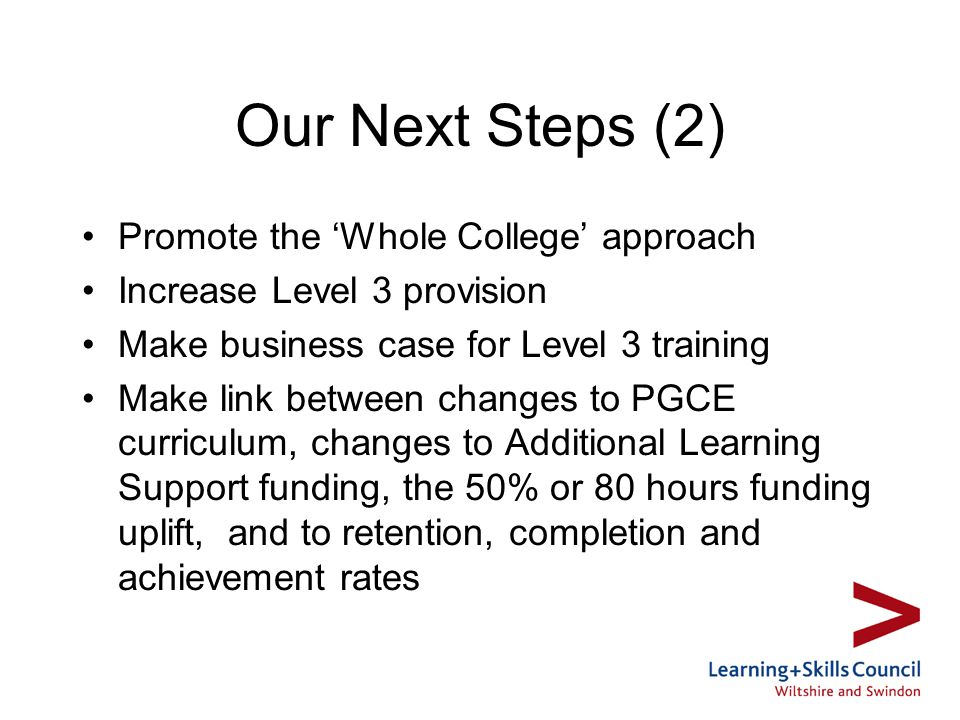 Our Next Steps (2) Promote the Whole College approach Increase Level 3 provision Make business case for Level 3 training Make link between changes to PGCE curriculum, changes to Additional Learning Support funding, the 50% or 80 hours funding uplift, and to retention, completion and achievement rates