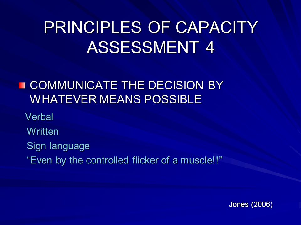 PRINCIPLES OF CAPACITY ASSESSMENT 4 COMMUNICATE THE DECISION BY WHATEVER MEANS POSSIBLE Verbal Verbal Written Written Sign language Sign language Even by the controlled flicker of a muscle!.