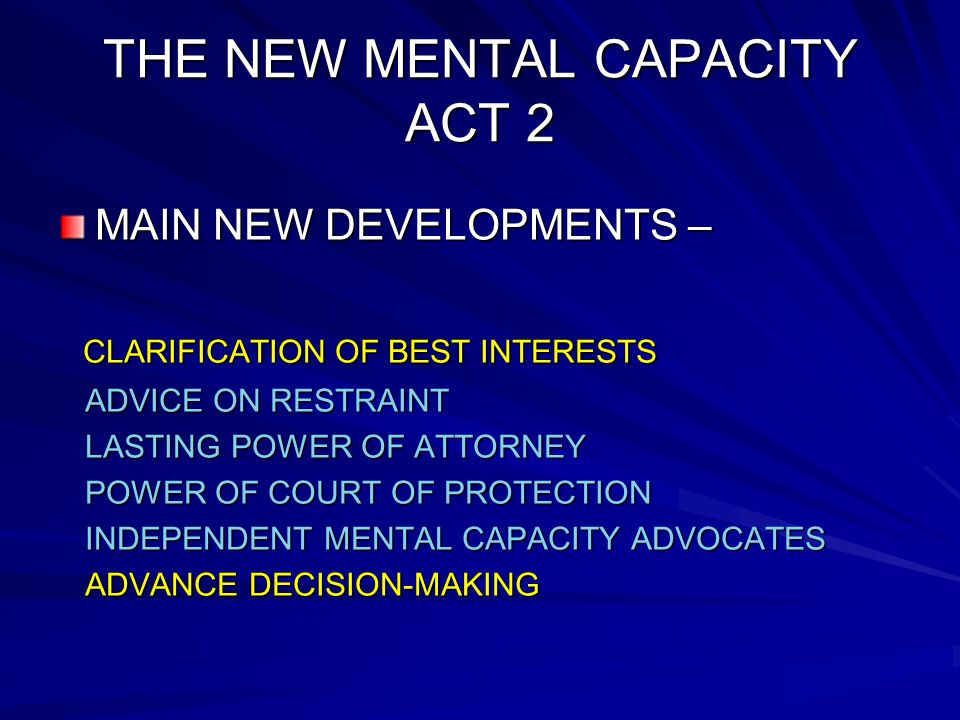 THE NEW MENTAL CAPACITY ACT 2 MAIN NEW DEVELOPMENTS – CLARIFICATION OF BEST INTERESTS CLARIFICATION OF BEST INTERESTS ADVICE ON RESTRAINT ADVICE ON RESTRAINT LASTING POWER OF ATTORNEY LASTING POWER OF ATTORNEY POWER OF COURT OF PROTECTION POWER OF COURT OF PROTECTION INDEPENDENT MENTAL CAPACITY ADVOCATES INDEPENDENT MENTAL CAPACITY ADVOCATES ADVANCE DECISION-MAKING ADVANCE DECISION-MAKING