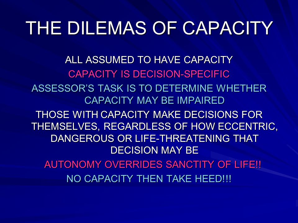 THE DILEMAS OF CAPACITY ALL ASSUMED TO HAVE CAPACITY CAPACITY IS DECISION-SPECIFIC ASSESSORS TASK IS TO DETERMINE WHETHER CAPACITY MAY BE IMPAIRED THOSE WITH CAPACITY MAKE DECISIONS FOR THEMSELVES, REGARDLESS OF HOW ECCENTRIC, DANGEROUS OR LIFE-THREATENING THAT DECISION MAY BE AUTONOMY OVERRIDES SANCTITY OF LIFE!.