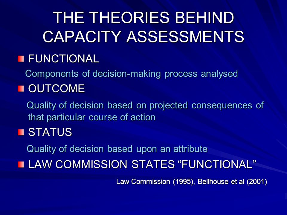 THE THEORIES BEHIND CAPACITY ASSESSMENTS FUNCTIONAL Components of decision-making process analysed Components of decision-making process analysedOUTCOME Quality of decision based on projected consequences of that particular course of action Quality of decision based on projected consequences of that particular course of actionSTATUS Quality of decision based upon an attribute Quality of decision based upon an attribute LAW COMMISSION STATES FUNCTIONAL Law Commission (1995), Bellhouse et al (2001) Law Commission (1995), Bellhouse et al (2001)
