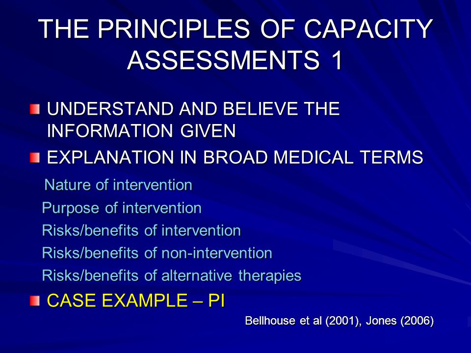 THE PRINCIPLES OF CAPACITY ASSESSMENTS 1 UNDERSTAND AND BELIEVE THE INFORMATION GIVEN EXPLANATION IN BROAD MEDICAL TERMS Nature of intervention Nature of intervention Purpose of intervention Purpose of intervention Risks/benefits of intervention Risks/benefits of intervention Risks/benefits of non-intervention Risks/benefits of non-intervention Risks/benefits of alternative therapies Risks/benefits of alternative therapies CASE EXAMPLE – PI Bellhouse et al (2001), Jones (2006) Bellhouse et al (2001), Jones (2006)