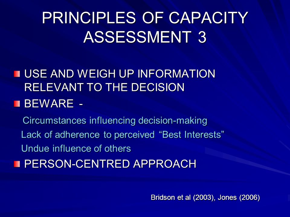 PRINCIPLES OF CAPACITY ASSESSMENT 3 USE AND WEIGH UP INFORMATION RELEVANT TO THE DECISION BEWARE - Circumstances influencing decision-making Circumstances influencing decision-making Lack of adherence to perceived Best Interests Lack of adherence to perceived Best Interests Undue influence of others Undue influence of others PERSON-CENTRED APPROACH Bridson et al (2003), Jones (2006) Bridson et al (2003), Jones (2006)