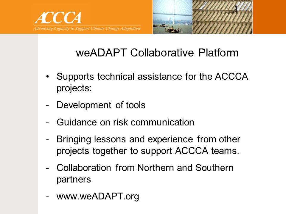 weADAPT Collaborative Platform Supports technical assistance for the ACCCA projects: -Development of tools -Guidance on risk communication -Bringing lessons and experience from other projects together to support ACCCA teams.