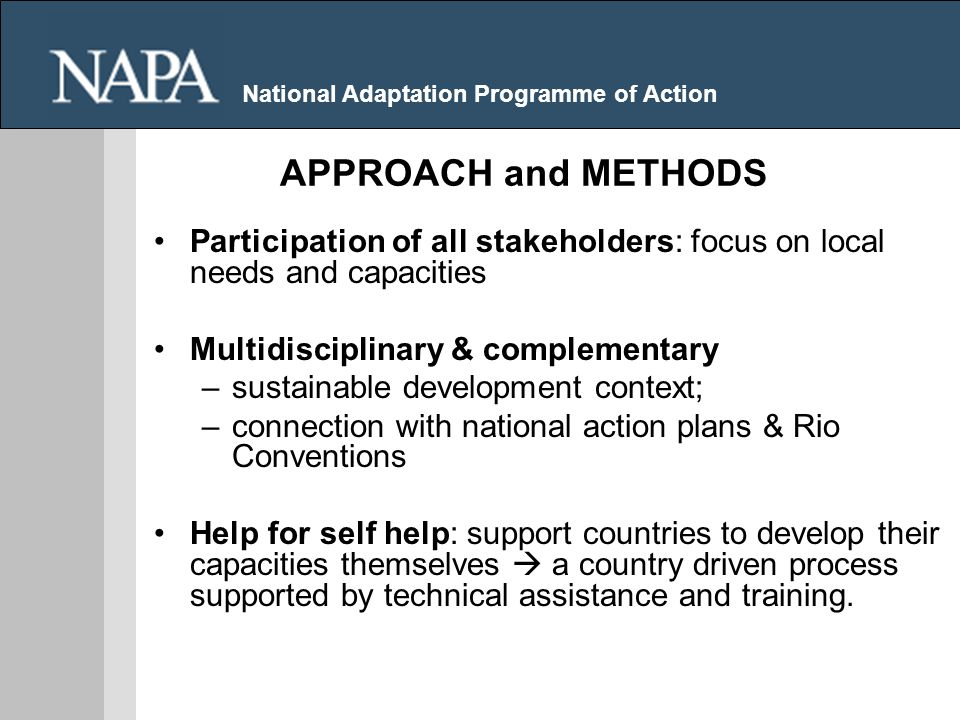 National Adaptation Programme of Action Participation of all stakeholders: focus on local needs and capacities Multidisciplinary & complementary –sustainable development context; –connection with national action plans & Rio Conventions Help for self help: support countries to develop their capacities themselves a country driven process supported by technical assistance and training.