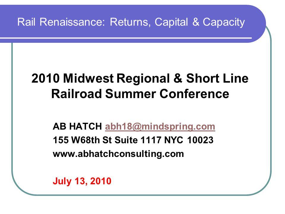 Rail Renaissance: Returns, Capital & Capacity AB HATCH abh18@mindspring.comabh18@mindspring.com 155 W68th St Suite 1117 NYC 10023 www.abhatchconsultin