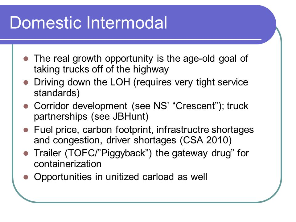 Domestic Intermodal The real growth opportunity is the age-old goal of taking trucks off of the highway Driving down the LOH (requires very tight serv