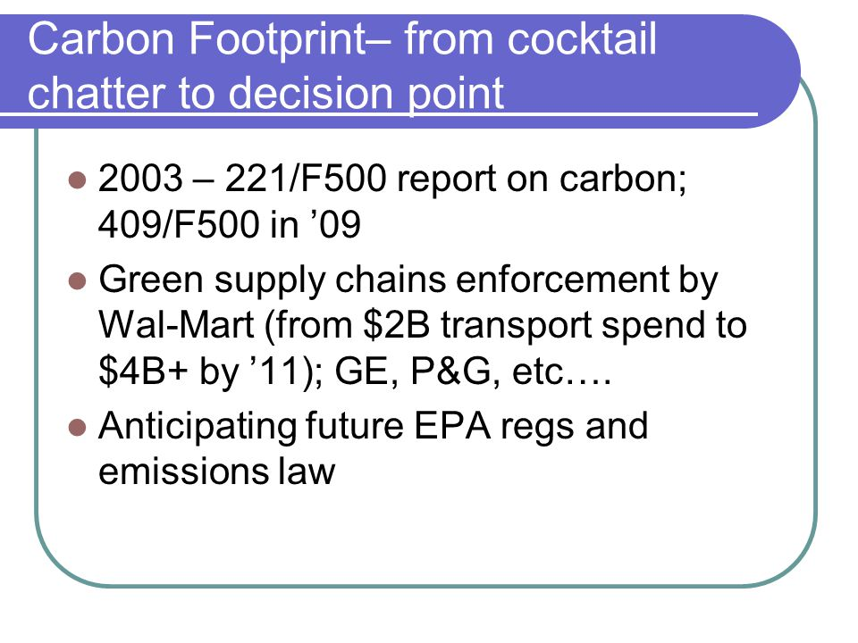 Carbon Footprint– from cocktail chatter to decision point 2003 – 221/F500 report on carbon; 409/F500 in 09 Green supply chains enforcement by Wal-Mart