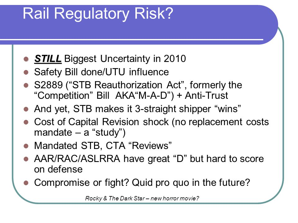Rail Regulatory Risk? STILL STILL Biggest Uncertainty in 2010 Safety Bill done/UTU influence S2889 (STB Reauthorization Act, formerly the Competition
