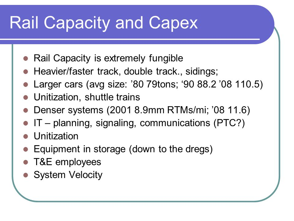 Rail Capacity and Capex Rail Capacity is extremely fungible Heavier/faster track, double track., sidings; Larger cars (avg size: 80 79tons; 90 88.2 08
