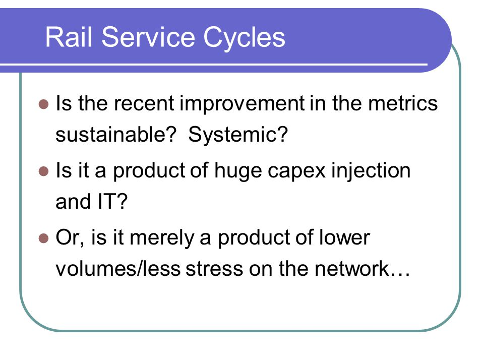 Rail Service Cycles Is the recent improvement in the metrics sustainable? Systemic? Is it a product of huge capex injection and IT? Or, is it merely a