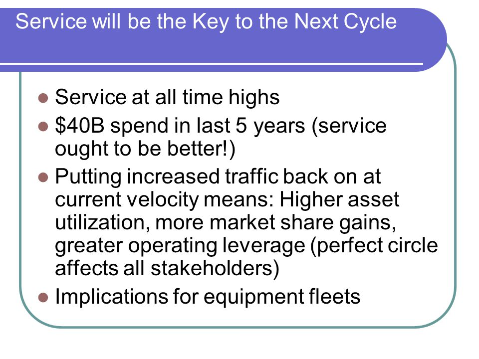 Service will be the Key to the Next Cycle Service at all time highs $40B spend in last 5 years (service ought to be better!) Putting increased traffic