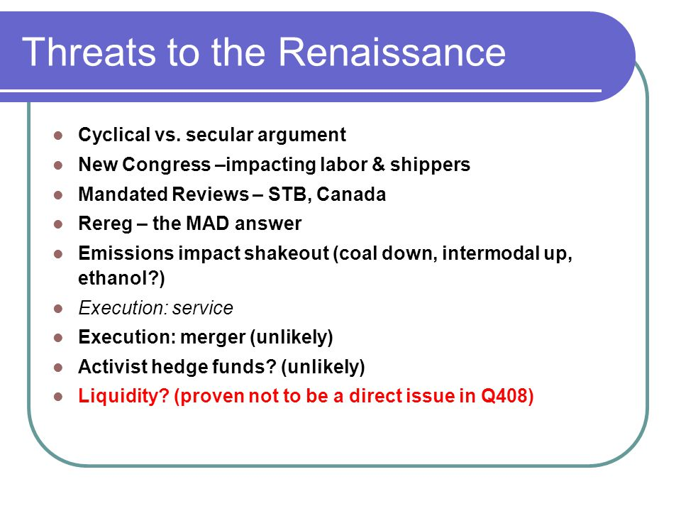 Threats to the Renaissance Cyclical vs. secular argument New Congress –impacting labor & shippers Mandated Reviews – STB, Canada Rereg – the MAD answe