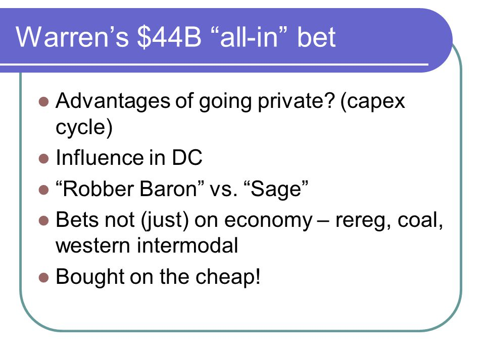 Warrens $44B all-in bet Advantages of going private? (capex cycle) Influence in DC Robber Baron vs. Sage Bets not (just) on economy – rereg, coal, wes