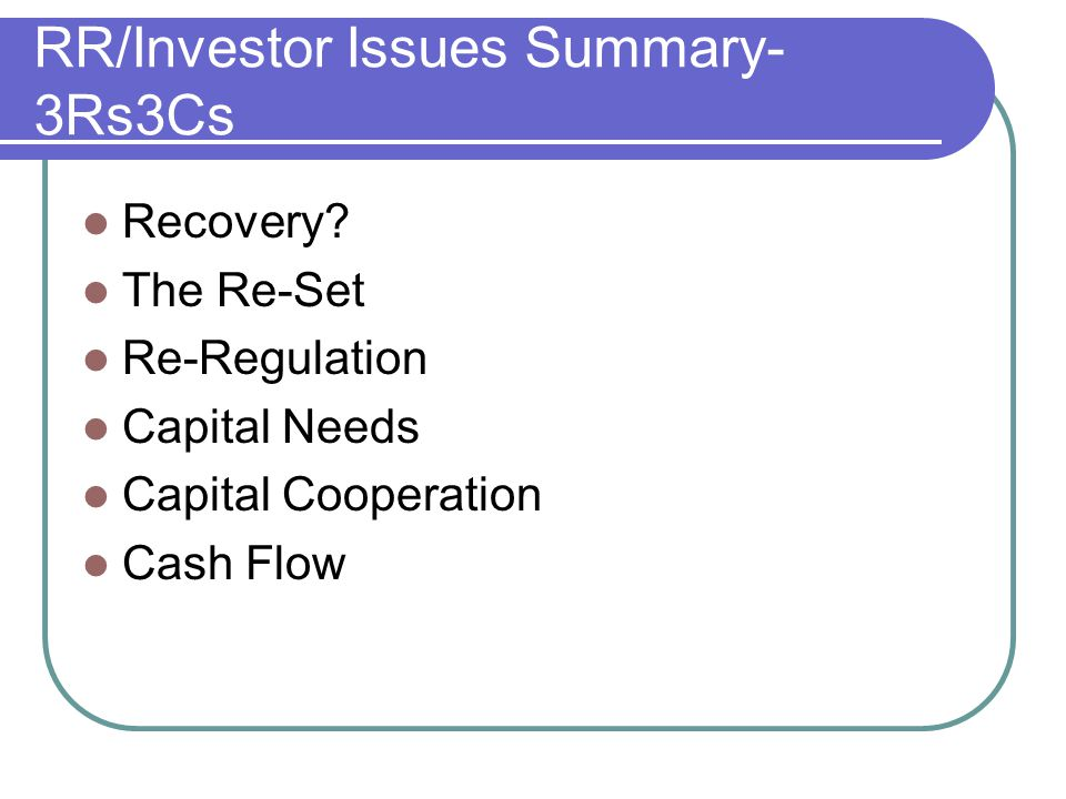 RR/Investor Issues Summary- 3Rs3Cs Recovery? The Re-Set Re-Regulation Capital Needs Capital Cooperation Cash Flow