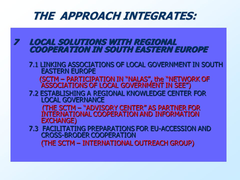7LOCAL SOLUTIONS WITH REGIONAL COOPERATION IN SOUTH EASTERN EUROPE 7.1 LINKING ASSOCIATIONS OF LOCAL GOVERNMENT IN SOUTH EASTERN EUROPE (SCTM – PARTICIPATION IN NALAS, the NETWORK OF ASSOCIATIONS OF LOCAL GOVERNMENT IN SEE) (SCTM – PARTICIPATION IN NALAS, the NETWORK OF ASSOCIATIONS OF LOCAL GOVERNMENT IN SEE) 7.2 ESTABLISHING A REGIONAL KNOWLEDGE CENTER FOR LOCAL GOVERNANCE (THE SCTM – ADVISORY CENTER AS PARTNER FOR INTERNATIONAL COOPERATION AND INFORMATION EXCHANGE) (THE SCTM – ADVISORY CENTER AS PARTNER FOR INTERNATIONAL COOPERATION AND INFORMATION EXCHANGE) 7.3 FACILITATING PREPARATIONS FOR EU-ACCESSION AND CROSS-BRODER COOPERATION (THE SCTM – INTERNATIONAL OUTREACH GROUP) (THE SCTM – INTERNATIONAL OUTREACH GROUP) THE APPROACH INTEGRATES: