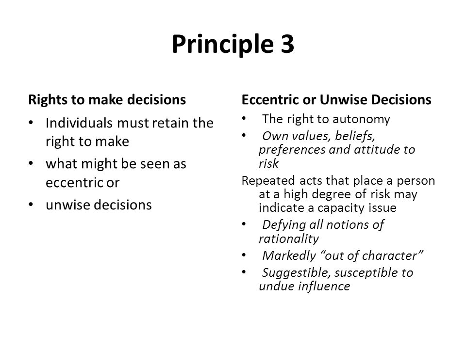 Principle 3 Rights to make decisions Individuals must retain the right to make what might be seen as eccentric or unwise decisions Eccentric or Unwise