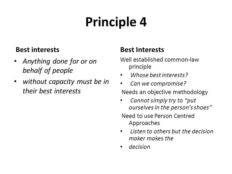 Principle 4 Best interests Anything done for or on behalf of people without capacity must be in their best interests Best Interests Well established c