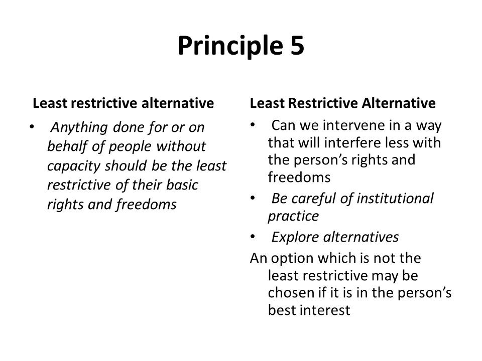Principle 5 Least restrictive alternative Anything done for or on behalf of people without capacity should be the least restrictive of their basic rig