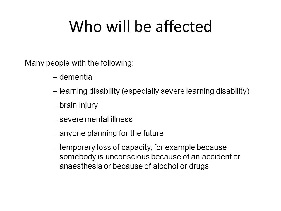 Many people with the following: – dementia – learning disability (especially severe learning disability) – brain injury – severe mental illness – anyo