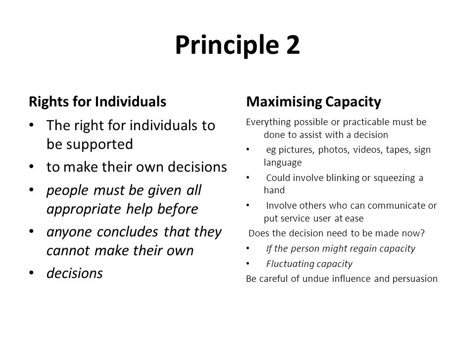 Principle 2 Rights for Individuals The right for individuals to be supported to make their own decisions people must be given all appropriate help bef