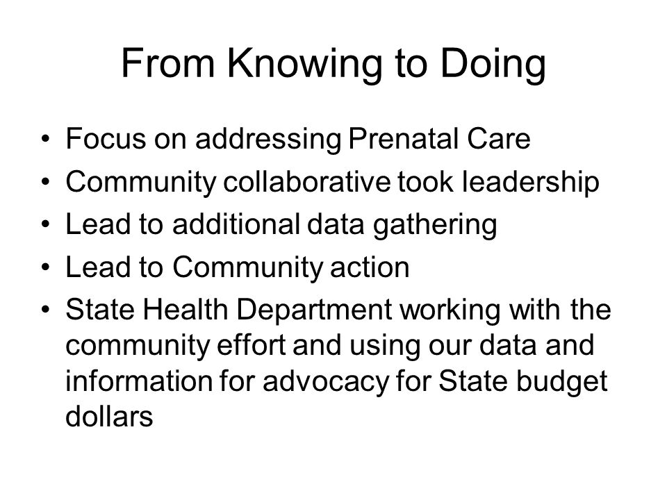 From Knowing to Doing Focus on addressing Prenatal Care Community collaborative took leadership Lead to additional data gathering Lead to Community action State Health Department working with the community effort and using our data and information for advocacy for State budget dollars