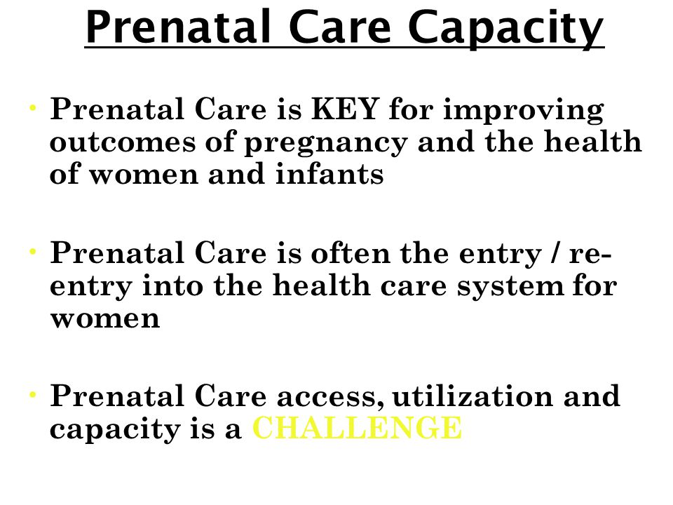 Prenatal Care Capacity Prenatal Care is KEY for improving outcomes of pregnancy and the health of women and infants Prenatal Care is often the entry / re- entry into the health care system for women Prenatal Care access, utilization and capacity is a CHALLENGE