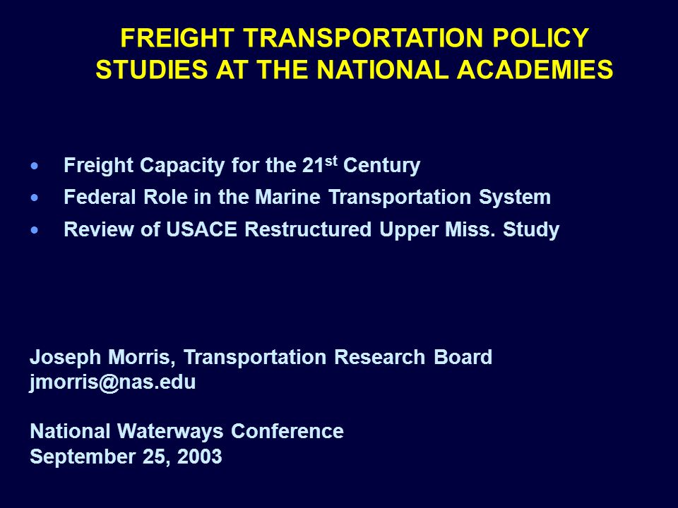 FREIGHT TRANSPORTATION POLICY STUDIES AT THE NATIONAL ACADEMIES Freight Capacity for the 21 st Century Federal Role in the Marine Transportation System Review of USACE Restructured Upper Miss.