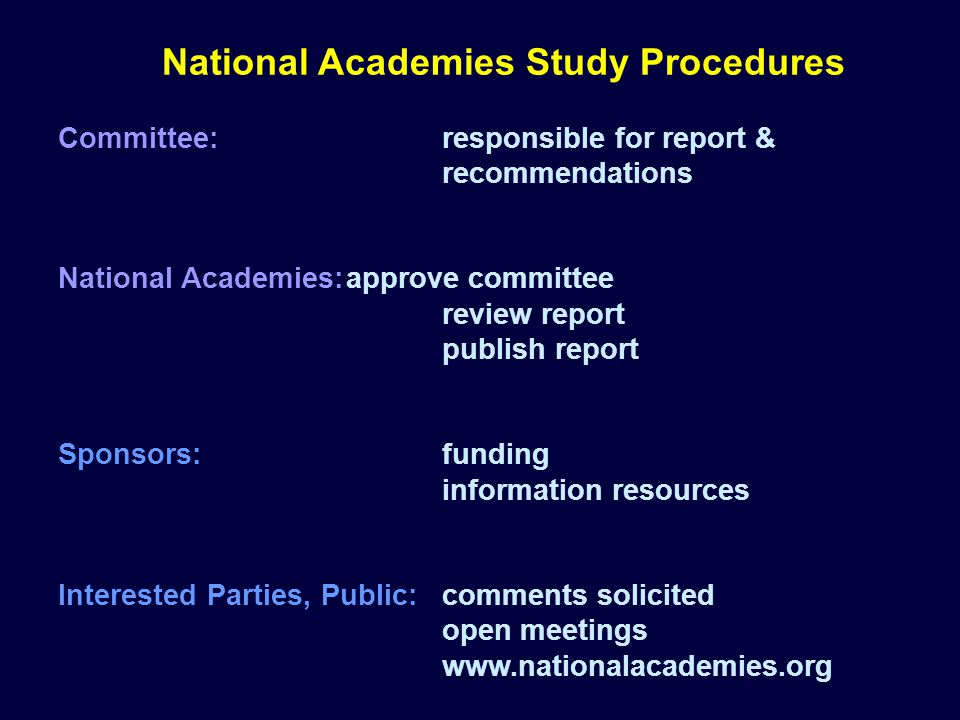 National Academies Study Procedures Committee:responsible for report & recommendations National Academies:approve committee review report publish report Sponsors:funding information resources Interested Parties, Public:comments solicited open meetings www.nationalacademies.org