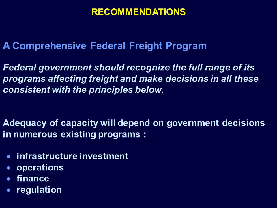 RECOMMENDATIONS A Comprehensive Federal Freight Program Federal government should recognize the full range of its programs affecting freight and make decisions in all these consistent with the principles below.