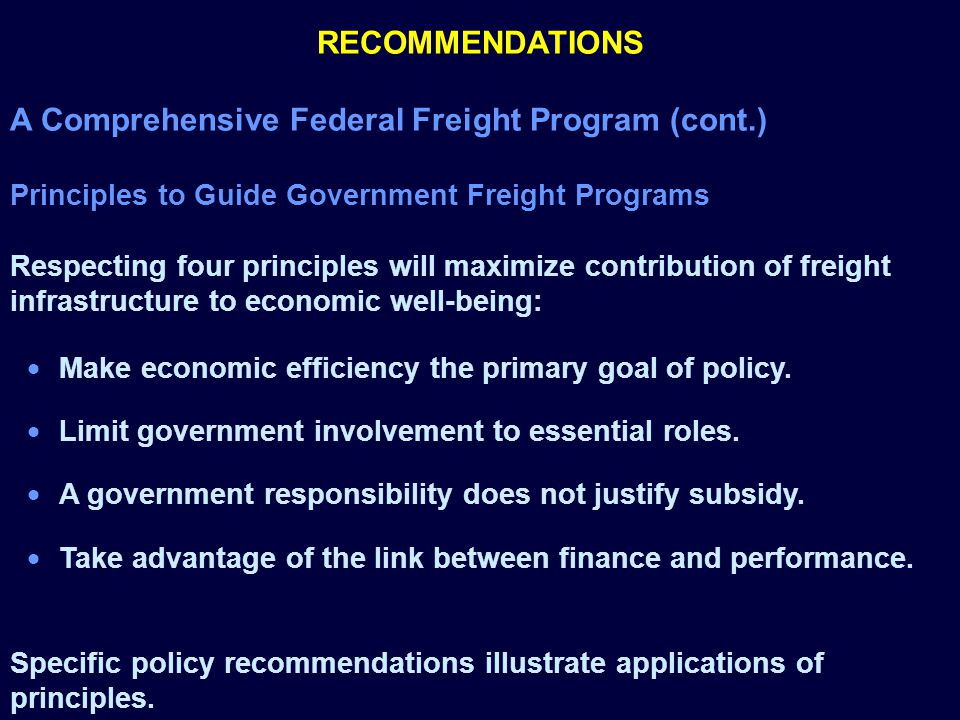 RECOMMENDATIONS A Comprehensive Federal Freight Program (cont.) Principles to Guide Government Freight Programs Respecting four principles will maximize contribution of freight infrastructure to economic well-being: Make economic efficiency the primary goal of policy.