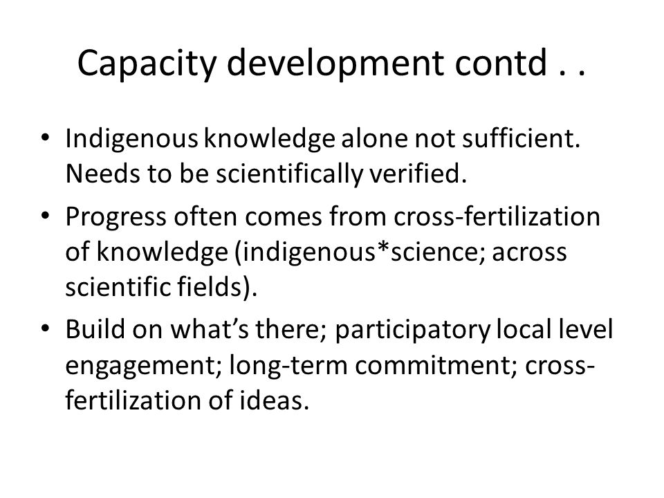 Capacity development contd.. Indigenous knowledge alone not sufficient.