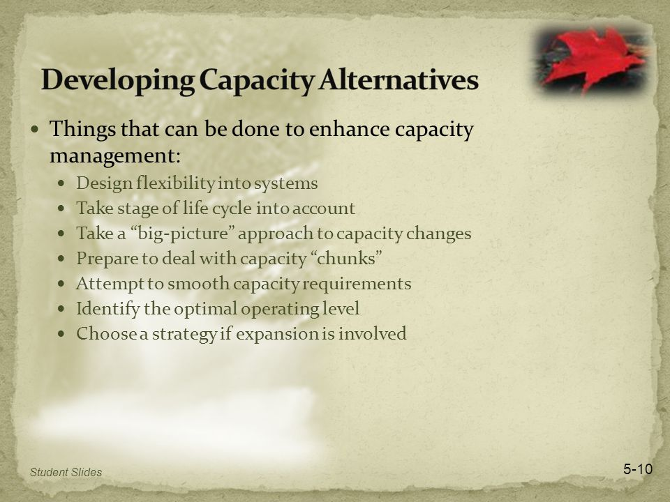 Things that can be done to enhance capacity management: Design flexibility into systems Take stage of life cycle into account Take a big-picture approach to capacity changes Prepare to deal with capacity chunks Attempt to smooth capacity requirements Identify the optimal operating level Choose a strategy if expansion is involved 5-10 Student Slides