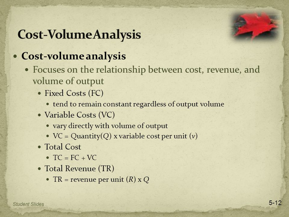 Cost-volume analysis Focuses on the relationship between cost, revenue, and volume of output Fixed Costs (FC) tend to remain constant regardless of output volume Variable Costs (VC) vary directly with volume of output VC = Quantity(Q) x variable cost per unit (v) Total Cost TC = FC + VC Total Revenue (TR) TR = revenue per unit (R) x Q Student Slides 5-12