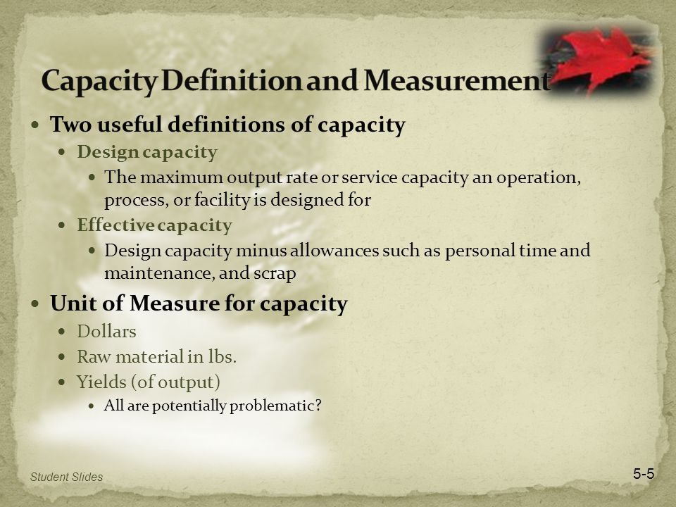 Two useful definitions of capacity Design capacity The maximum output rate or service capacity an operation, process, or facility is designed for Effective capacity Design capacity minus allowances such as personal time and maintenance, and scrap Unit of Measure for capacity Dollars Raw material in lbs.