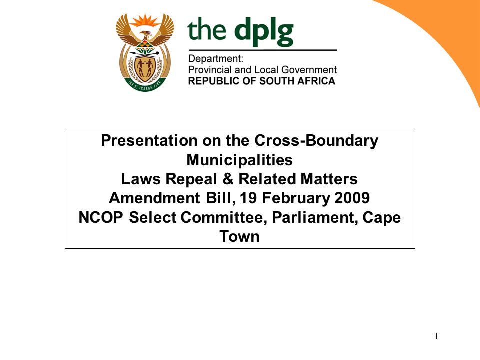 1 Presentation on the Cross-Boundary Municipalities Laws Repeal & Related Matters Amendment Bill, 19 February 2009 NCOP Select Committee, Parliament, Cape Town