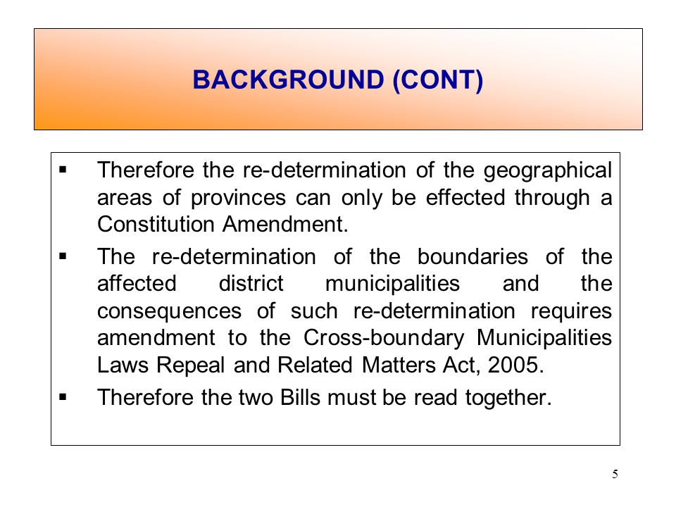 5 Therefore the re-determination of the geographical areas of provinces can only be effected through a Constitution Amendment.