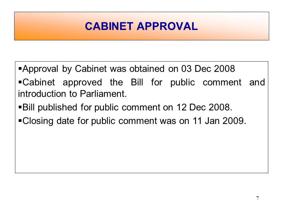 7 CABINET APPROVAL Approval by Cabinet was obtained on 03 Dec 2008 Cabinet approved the Bill for public comment and introduction to Parliament.