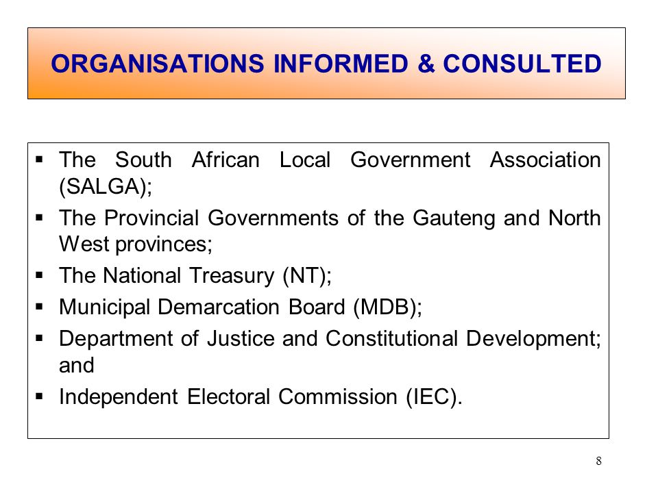 8 The South African Local Government Association (SALGA); The Provincial Governments of the Gauteng and North West provinces; The National Treasury (NT); Municipal Demarcation Board (MDB); Department of Justice and Constitutional Development; and Independent Electoral Commission (IEC).