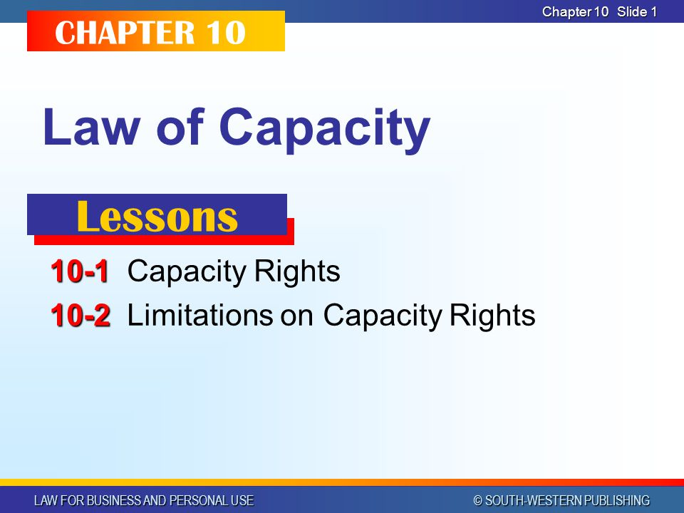 LAW FOR BUSINESS AND PERSONAL USE © SOUTH-WESTERN PUBLISHING Chapter 10Slide 12 MINORS In most states, people under the age of 18 In a few states, age of majority is 19 or 21 Also referred to as being in their minority or under the age of majority Ends the day before the birthday of the age set as the age of majority