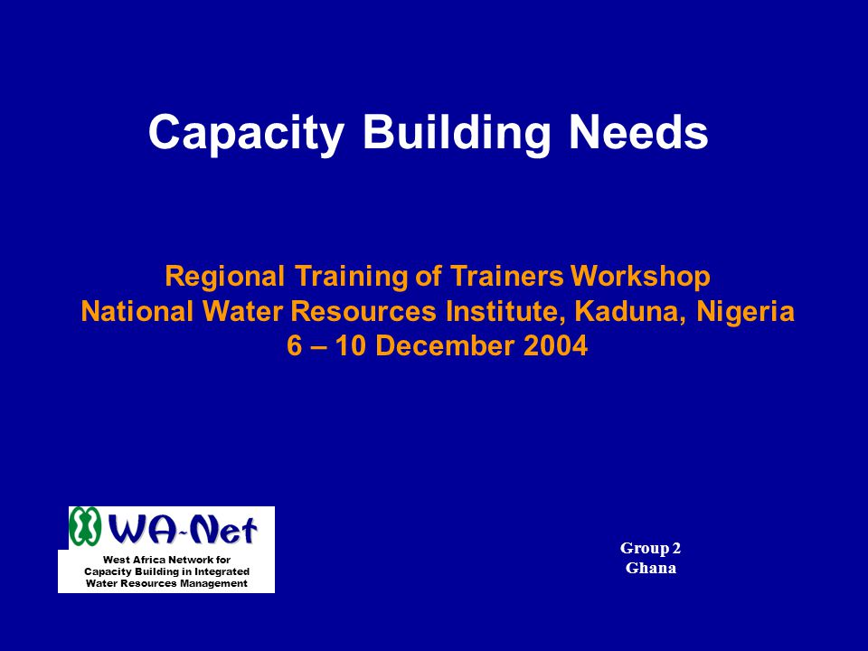 Capacity Building Needs Regional Training of Trainers Workshop National Water Resources Institute, Kaduna, Nigeria 6 – 10 December 2004 West Africa Network for Capacity Building in Integrated Water Resources Management Group 2 Ghana