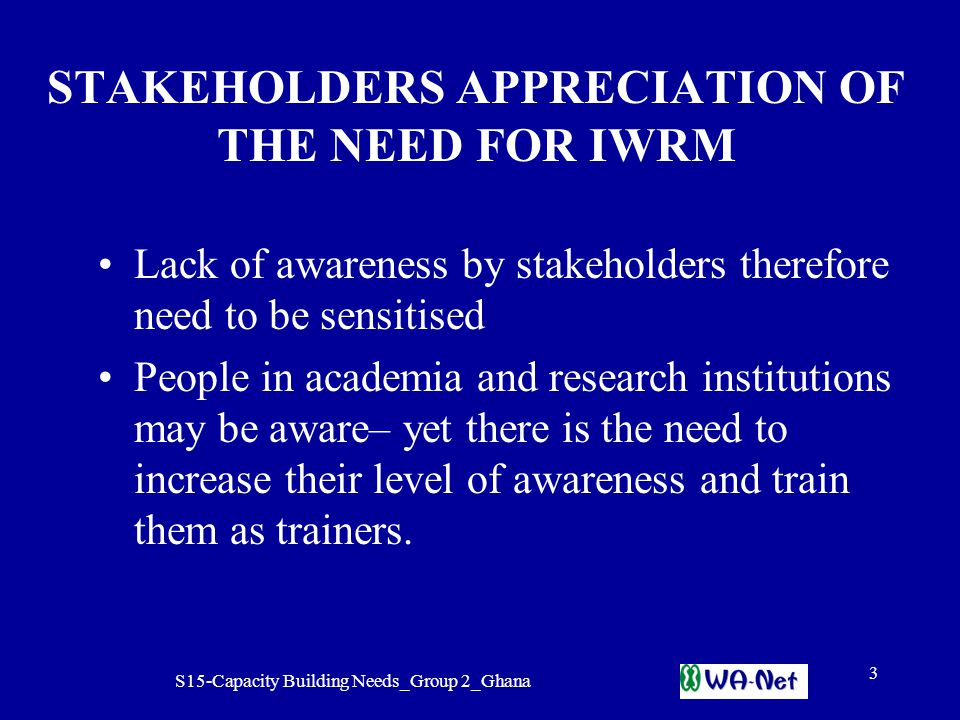S15-Capacity Building Needs_Group 2_Ghana 3 STAKEHOLDERS APPRECIATION OF THE NEED FOR IWRM Lack of awareness by stakeholders therefore need to be sensitised People in academia and research institutions may be aware– yet there is the need to increase their level of awareness and train them as trainers.