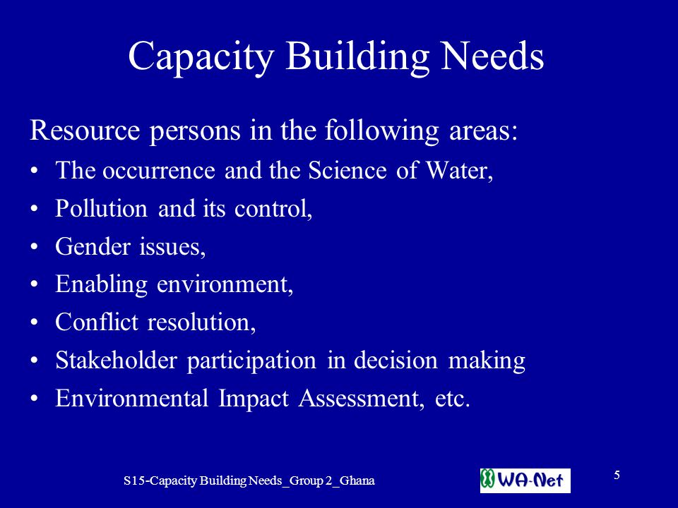 S15-Capacity Building Needs_Group 2_Ghana 5 Capacity Building Needs Resource persons in the following areas: The occurrence and the Science of Water, Pollution and its control, Gender issues, Enabling environment, Conflict resolution, Stakeholder participation in decision making Environmental Impact Assessment, etc.