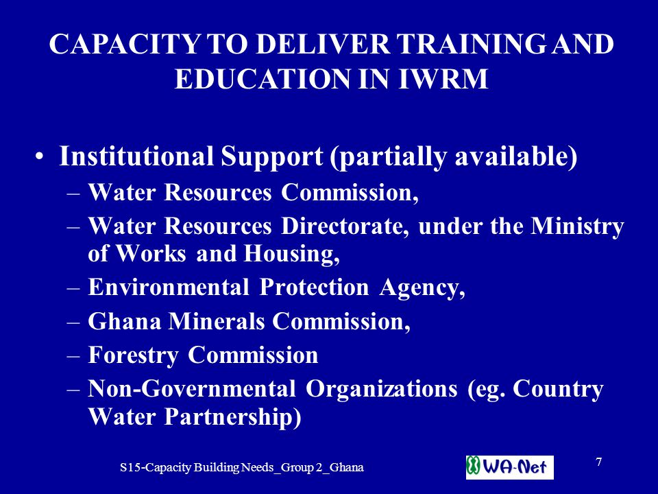 S15-Capacity Building Needs_Group 2_Ghana 7 Institutional Support (partially available) –Water Resources Commission, –Water Resources Directorate, under the Ministry of Works and Housing, –Environmental Protection Agency, –Ghana Minerals Commission, –Forestry Commission –Non-Governmental Organizations (eg.