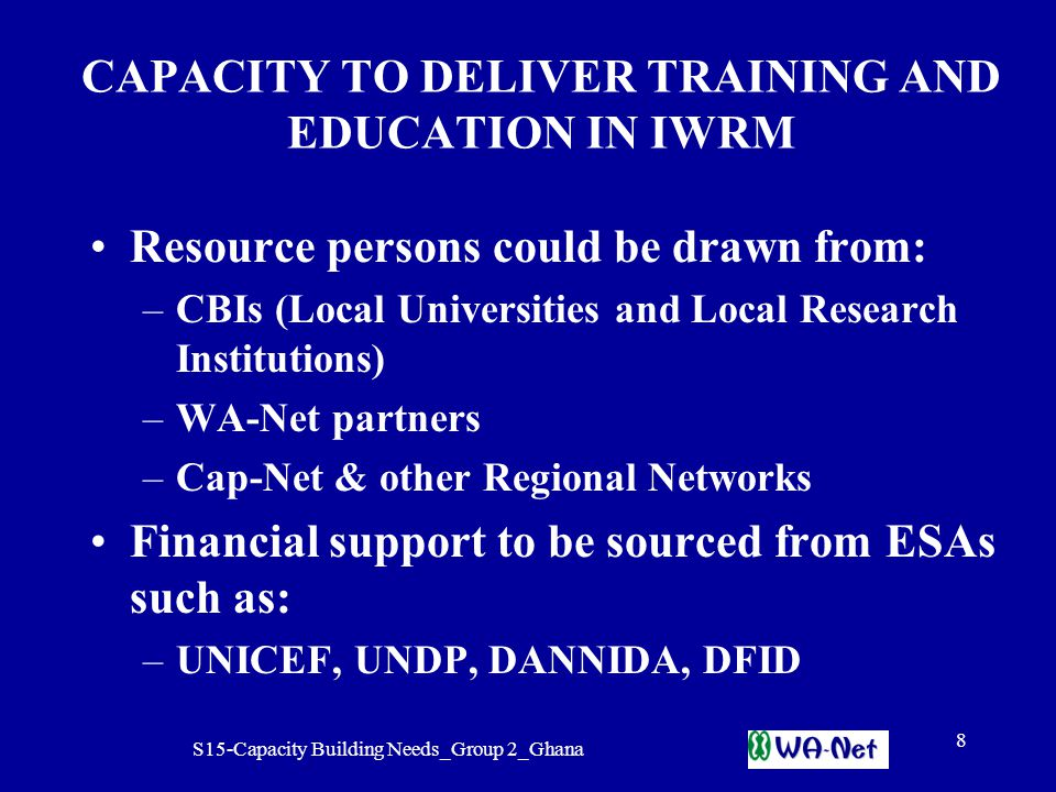 S15-Capacity Building Needs_Group 2_Ghana 8 CAPACITY TO DELIVER TRAINING AND EDUCATION IN IWRM Resource persons could be drawn from: –CBIs (Local Universities and Local Research Institutions) –WA-Net partners –Cap-Net & other Regional Networks Financial support to be sourced from ESAs such as: –UNICEF, UNDP, DANNIDA, DFID